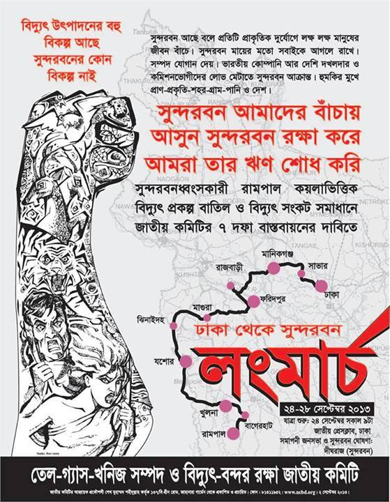 [Translation of Poster] THERE ARE MANY ALTERNATIVES TO PRODUCE ELECTRICITY THERE IS NO ALTERNATIVE TO SUNDERBAN Because Sunderban exists, millions of people are saved during each cyclone. Sunderban protects us like a mother. It provides natural resources. Now Sunderban is under attack by an Indian company and local occupiers and commission-hungry looters. Life-Nature-Village-Town-Life are under attack. SUNDERBAN GIVES US LIFE WE MUST PROTECT HER WE MUST REPAY HER DEPT Stop the Sunderban-destroying Rampal coal-based electricity project. Immediately implement the 7 demands of the National Committee to Protect Oil-Gas-Mineral Resources and Electricity-Ports. LONG MARCH from Dhaka to Rampal. 24-28 September. Dhaka-Savar-Manikganj-Rajbari-Faridpur-Magura-Jhinaidaha-Jessore-Khulna-Bagerhat-Rampal